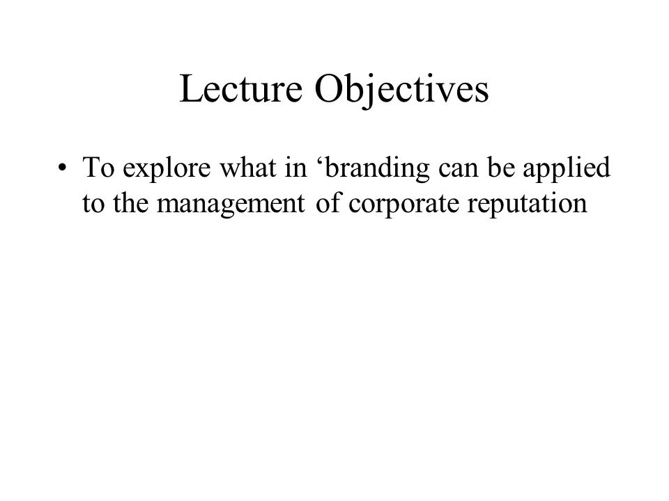 Lecture Objectives To explore what in 'branding can be applied to the management of corporate reputation