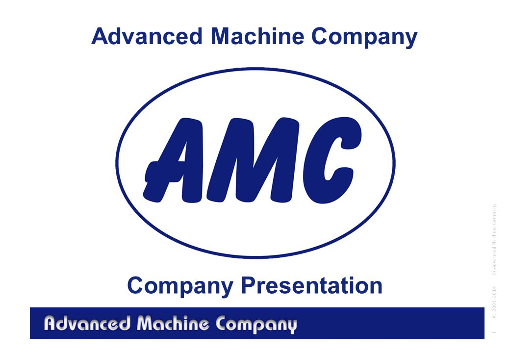 Advanced Machine Company © Advanced Machine Company 1 © 2001-2014 Advanced Machine Company Company Presentation