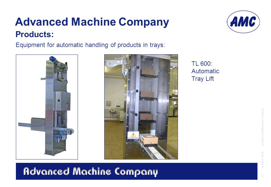 Advanced Machine Company © Advanced Machine Company 13 © 2001-2014 Equipment for automatic handling of products in trays: Products: TL 600: Automatic Tray Lift