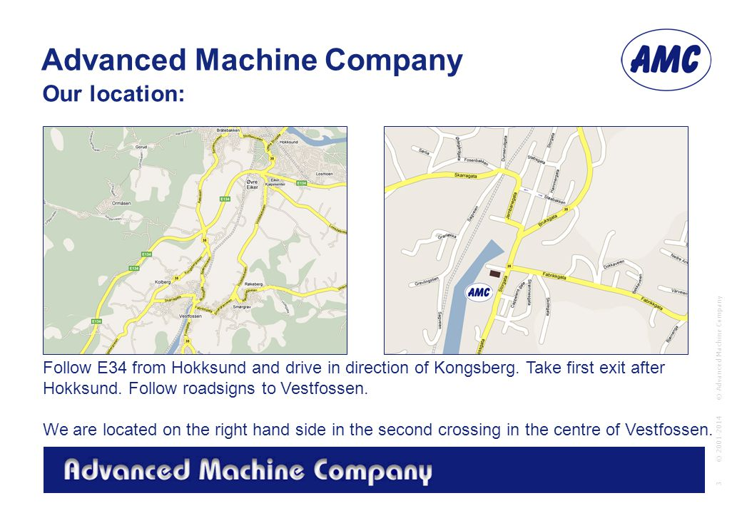 Advanced Machine Company © Advanced Machine Company 3 © 2001-2014 Our location: Follow E34 from Hokksund and drive in direction of Kongsberg.