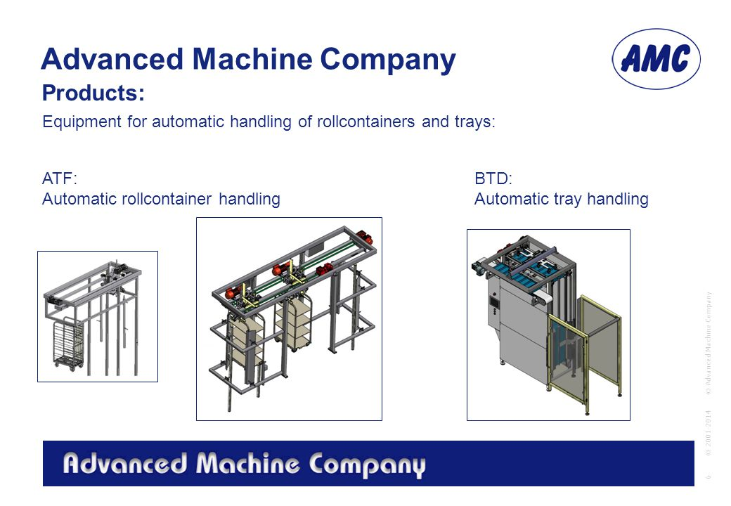 Advanced Machine Company © Advanced Machine Company 6 © 2001-2014 ATF: Automatic rollcontainer handling BTD: Automatic tray handling Equipment for automatic handling of rollcontainers and trays: Products: