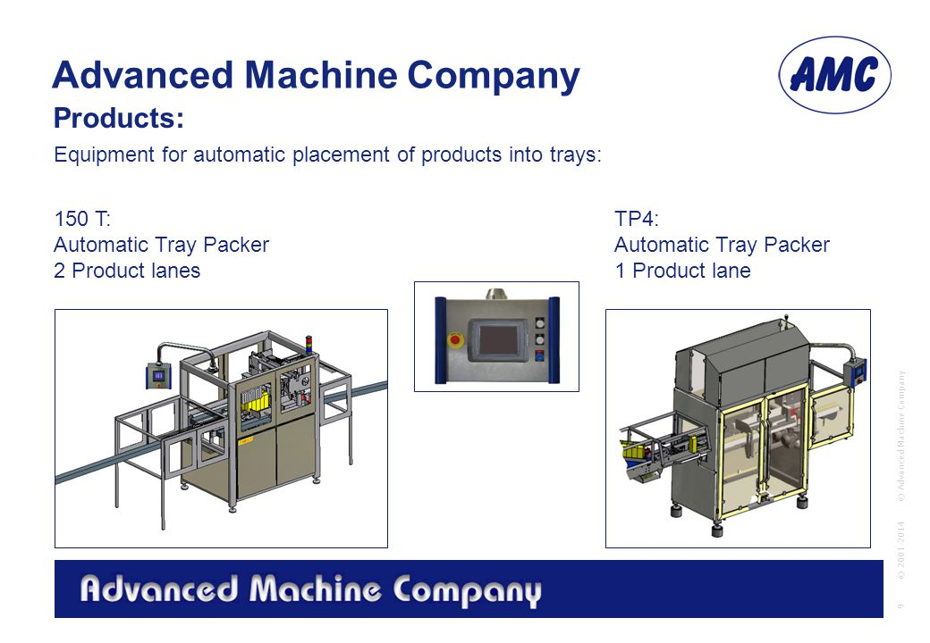 Advanced Machine Company © Advanced Machine Company 9 © 2001-2014 150 T: Automatic Tray Packer 2 Product lanes Equipment for automatic placement of products into trays: Products: TP4: Automatic Tray Packer 1 Product lane