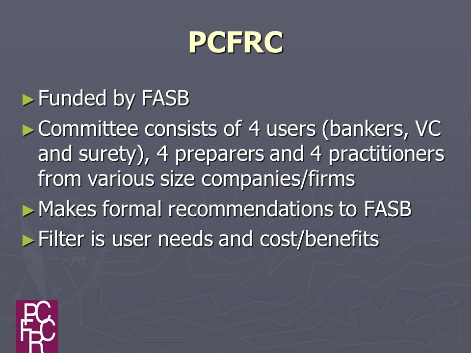 PCFRC ► Funded by FASB ► Committee consists of 4 users (bankers, VC and surety), 4 preparers and 4 practitioners from various size companies/firms ► Makes formal recommendations to FASB ► Filter is user needs and cost/benefits