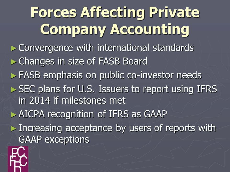 Forces Affecting Private Company Accounting ► Convergence with international standards ► Changes in size of FASB Board ► FASB emphasis on public co-investor needs ► SEC plans for U.S.