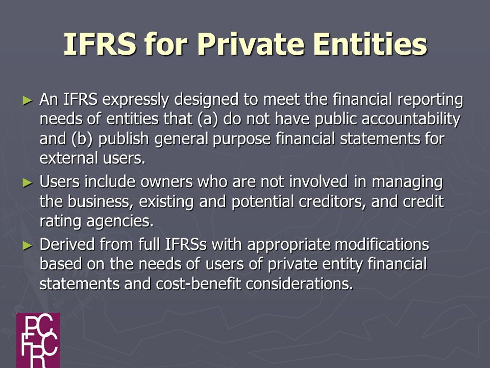 IFRS for Private Entities ► An IFRS expressly designed to meet the financial reporting needs of entities that (a) do not have public accountability and (b) publish general purpose financial statements for external users.
