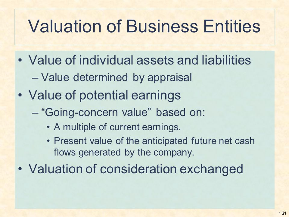 """1-21 Valuation of Business Entities Value of individual assets and liabilities –Value determined by appraisal Value of potential earnings –""""Going-conc"""