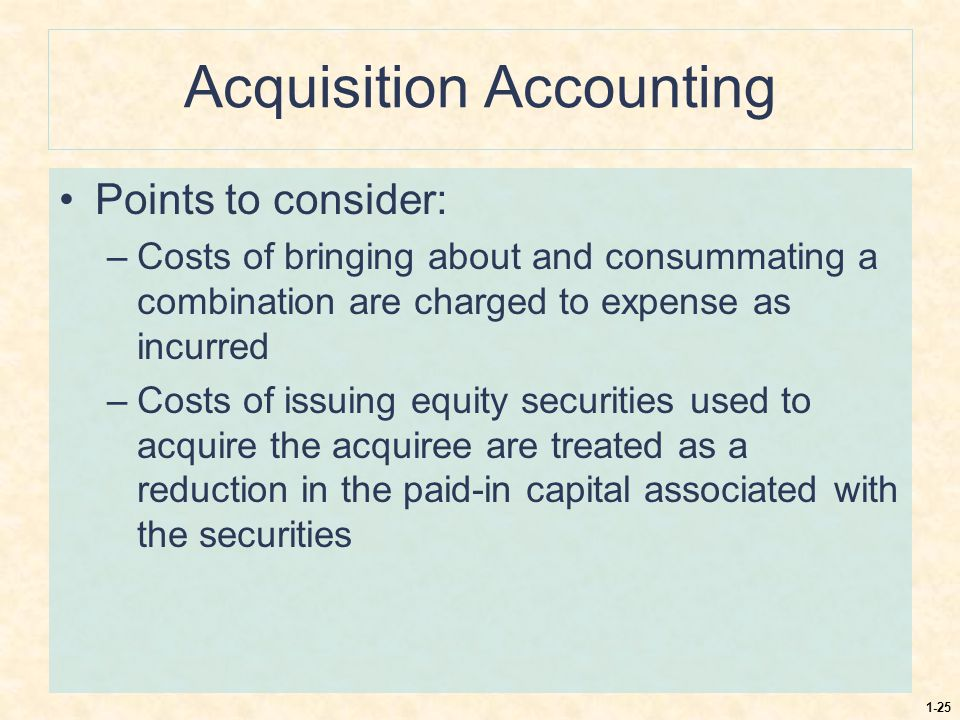 1-25 Acquisition Accounting Points to consider: –Costs of bringing about and consummating a combination are charged to expense as incurred –Costs of i