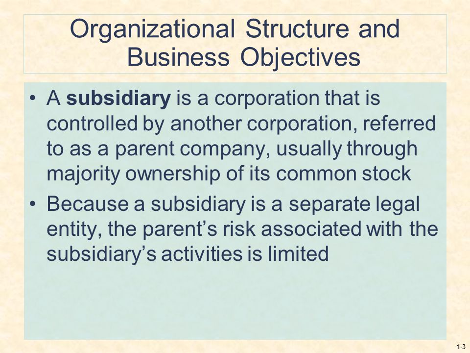 1-3 Organizational Structure and Business Objectives A subsidiary is a corporation that is controlled by another corporation, referred to as a parent