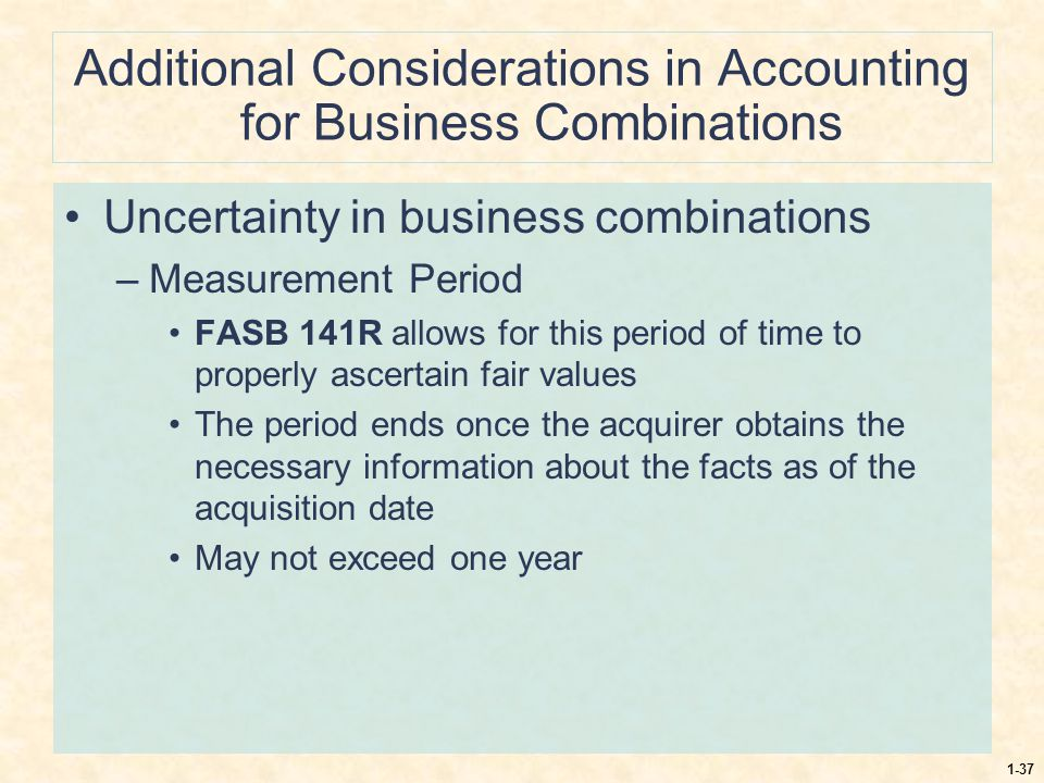 1-37 Additional Considerations in Accounting for Business Combinations Uncertainty in business combinations –Measurement Period FASB 141R allows for t