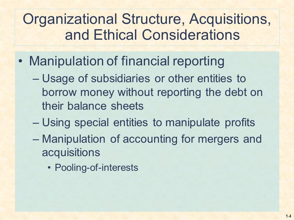 1-4 Organizational Structure, Acquisitions, and Ethical Considerations Manipulation of financial reporting –Usage of subsidiaries or other entities to