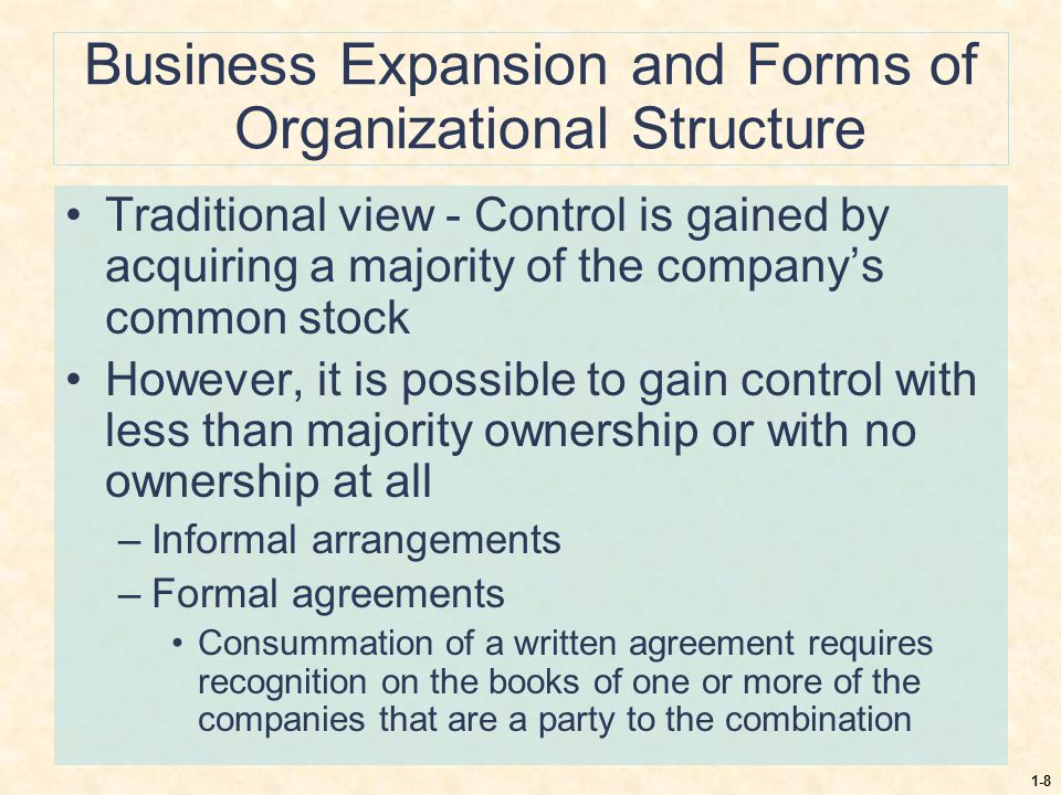 1-8 Business Expansion and Forms of Organizational Structure Traditional view - Control is gained by acquiring a majority of the company's common stoc