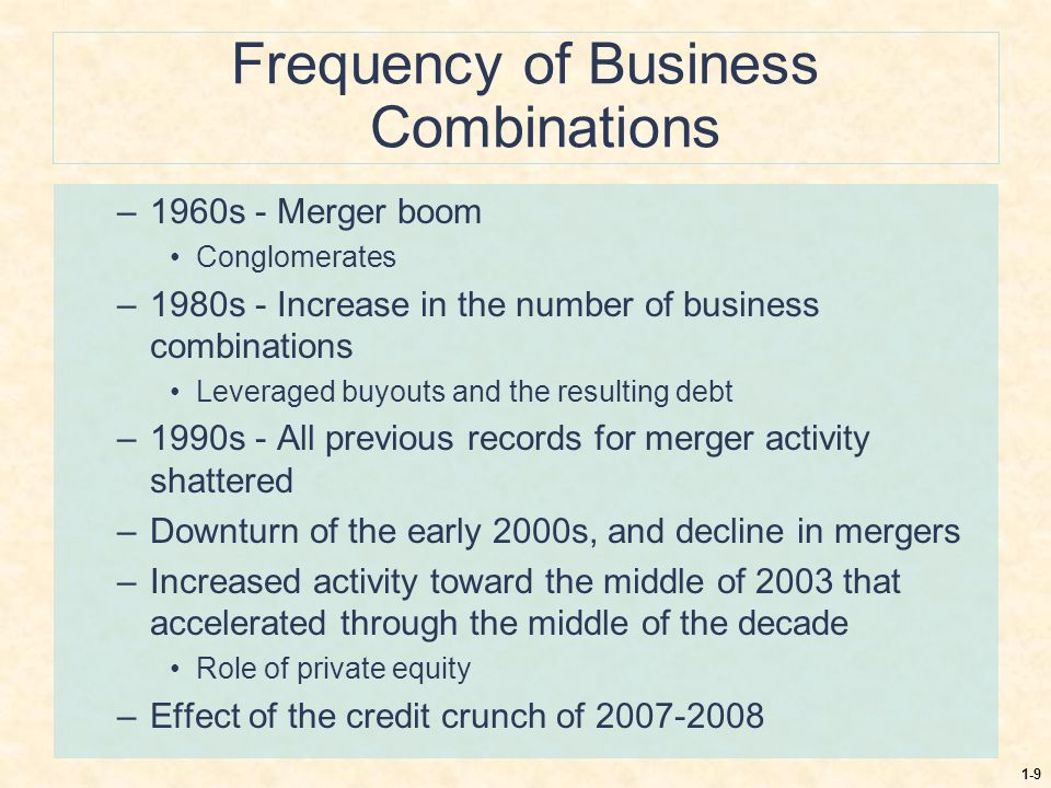 1-9 Frequency of Business Combinations –1960s - Merger boom Conglomerates –1980s - Increase in the number of business combinations Leveraged buyouts a