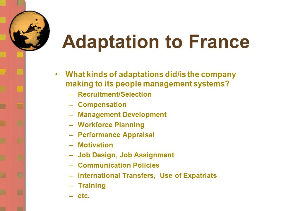 Adaptation to France What kinds of adaptations did/is the company making to its people management systems? –Recruitment/Selection –Compensation –Manag
