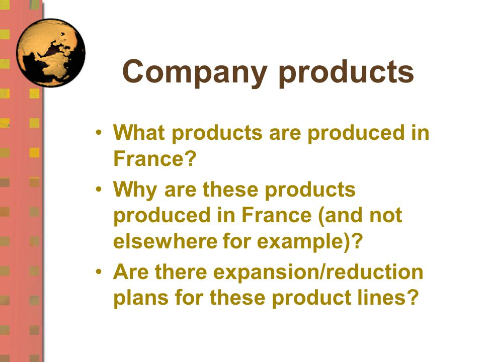 Company products What products are produced in France? Why are these products produced in France (and not elsewhere for example)? Are there expansion/