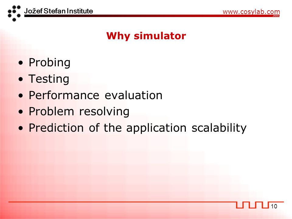 Jožef Stefan Institute www.cosylab.com 10 Why simulator Probing Testing Performance evaluation Problem resolving Prediction of the application scalability