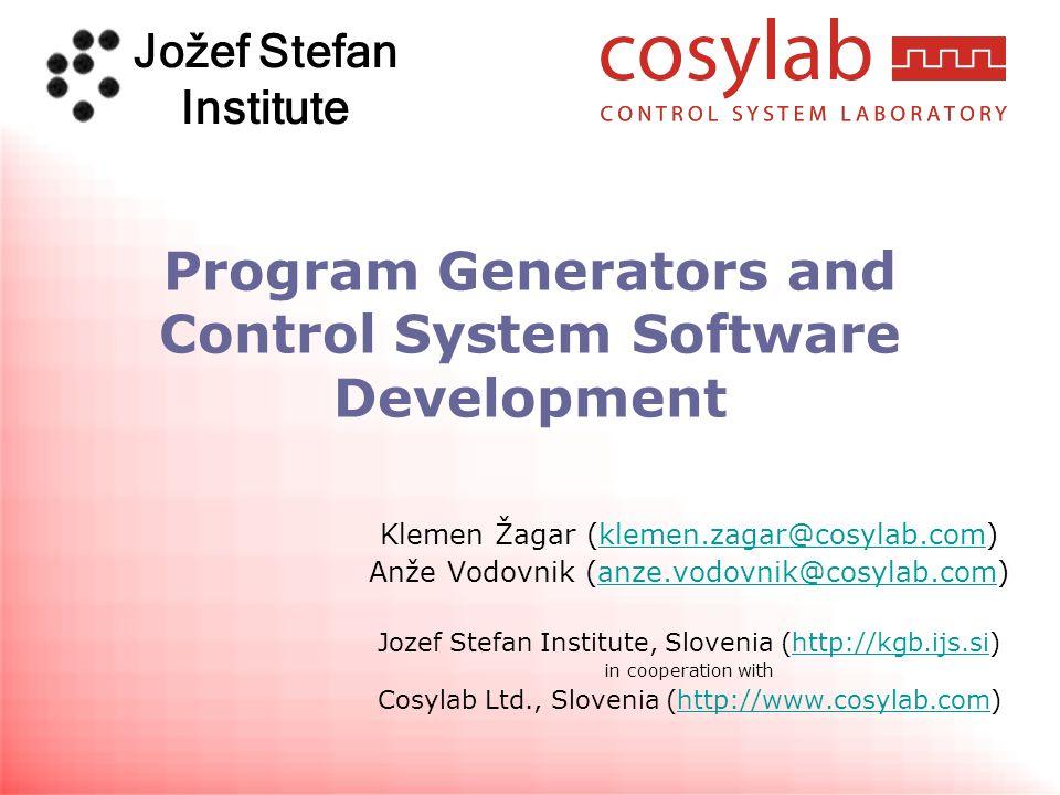 Jožef Stefan Institute Program Generators and Control System Software Development Klemen Žagar (klemen.zagar@cosylab.com)klemen.zagar@cosylab.com Anže Vodovnik (anze.vodovnik@cosylab.com)anze.vodovnik@cosylab.com Jozef Stefan Institute, Slovenia (http://kgb.ijs.si)http://kgb.ijs.si in cooperation with Cosylab Ltd., Slovenia (http://www.cosylab.com)http://www.cosylab.com