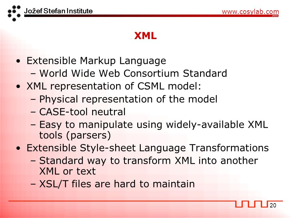 Jožef Stefan Institute www.cosylab.com 20 XML Extensible Markup Language –World Wide Web Consortium Standard XML representation of CSML model: –Physical representation of the model –CASE-tool neutral –Easy to manipulate using widely-available XML tools (parsers) Extensible Style-sheet Language Transformations –Standard way to transform XML into another XML or text –XSL/T files are hard to maintain