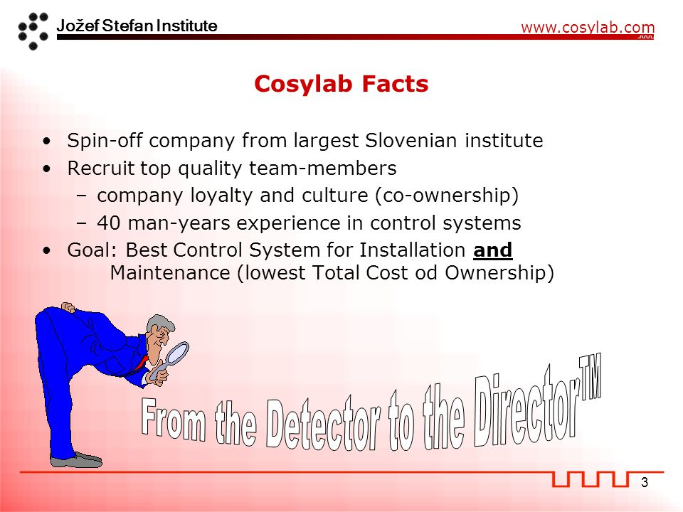 Jožef Stefan Institute www.cosylab.com 3 Cosylab Facts Spin-off company from largest Slovenian institute Recruit top quality team-members –company loyalty and culture (co-ownership) –40 man-years experience in control systems Goal: Best Control System for Installation and Maintenance (lowest Total Cost od Ownership)