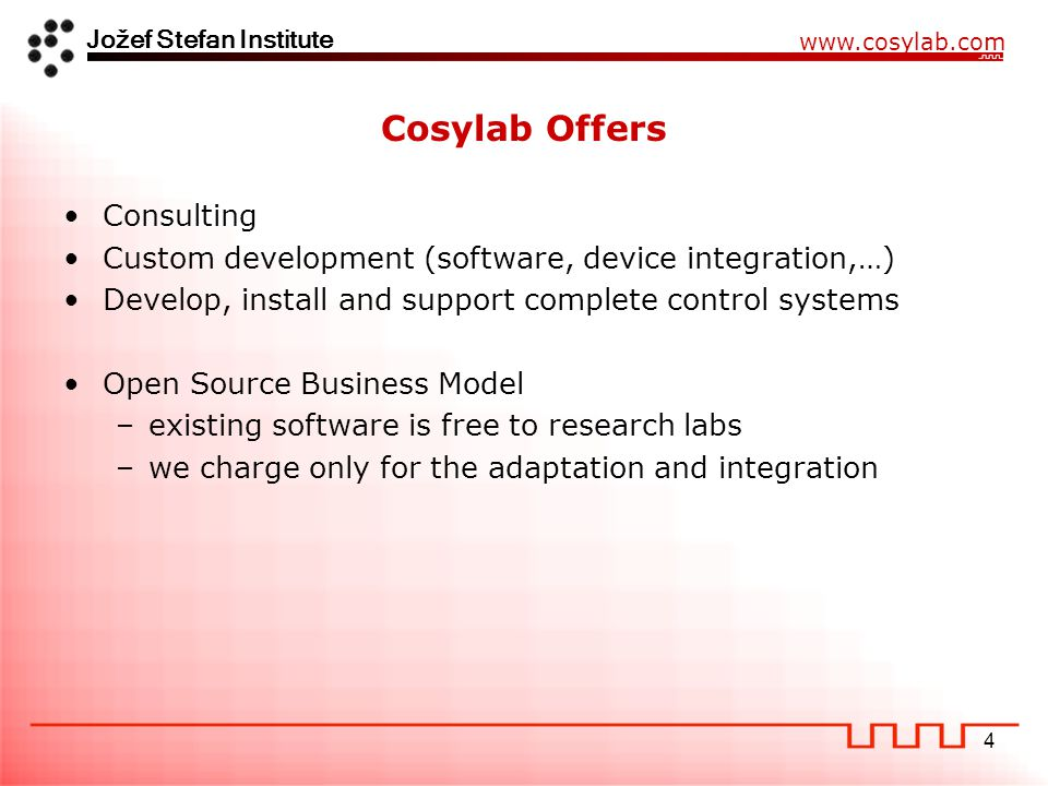 Jožef Stefan Institute www.cosylab.com 4 Cosylab Offers Consulting Custom development (software, device integration,…) Develop, install and support complete control systems Open Source Business Model –existing software is free to research labs –we charge only for the adaptation and integration