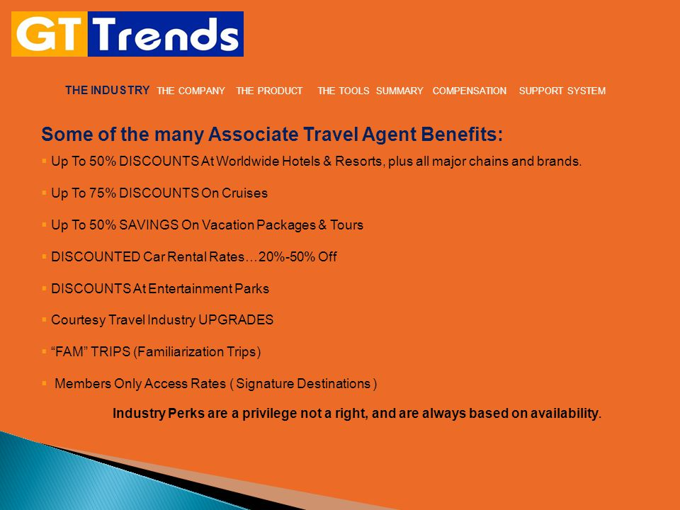 THE INDUSTRY THE COMPANY THE PRODUCT THE TOOLS SUMMARY COMPENSATION SUPPORT SYSTEM Some of the many Associate Travel Agent Benefits:  Up To 50% DISCOUNTS At Worldwide Hotels & Resorts, plus all major chains and brands.
