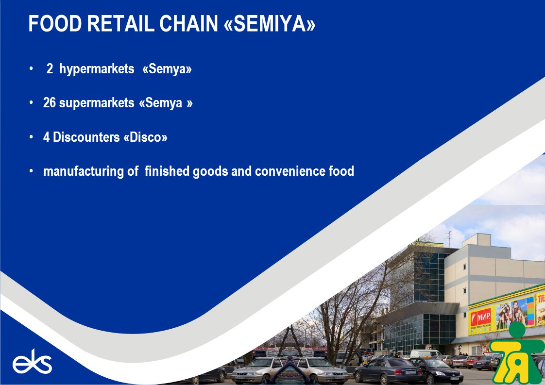 2 hypermarkets «Semya» 26 supermarkets «Semya » 4 Discounters «Disco» manufacturing of finished goods and convenience food FOOD RETAIL CHAIN «SEMIYA»