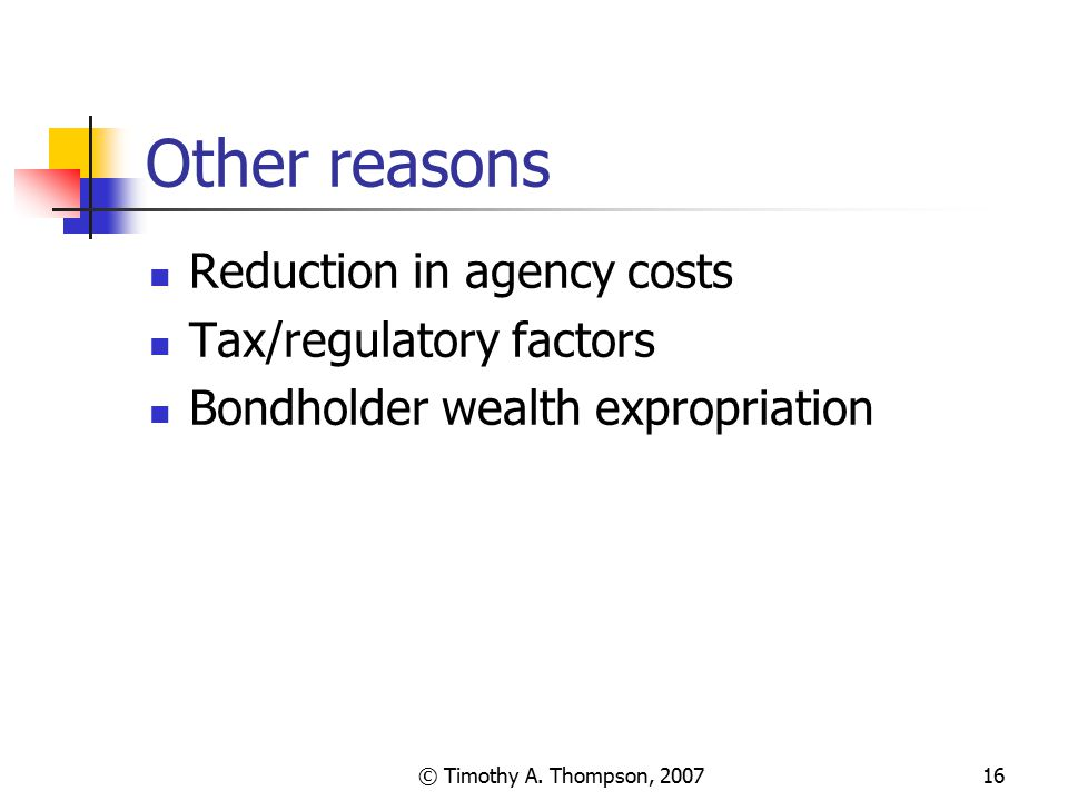 © Timothy A. Thompson, 200716 Other reasons Reduction in agency costs Tax/regulatory factors Bondholder wealth expropriation