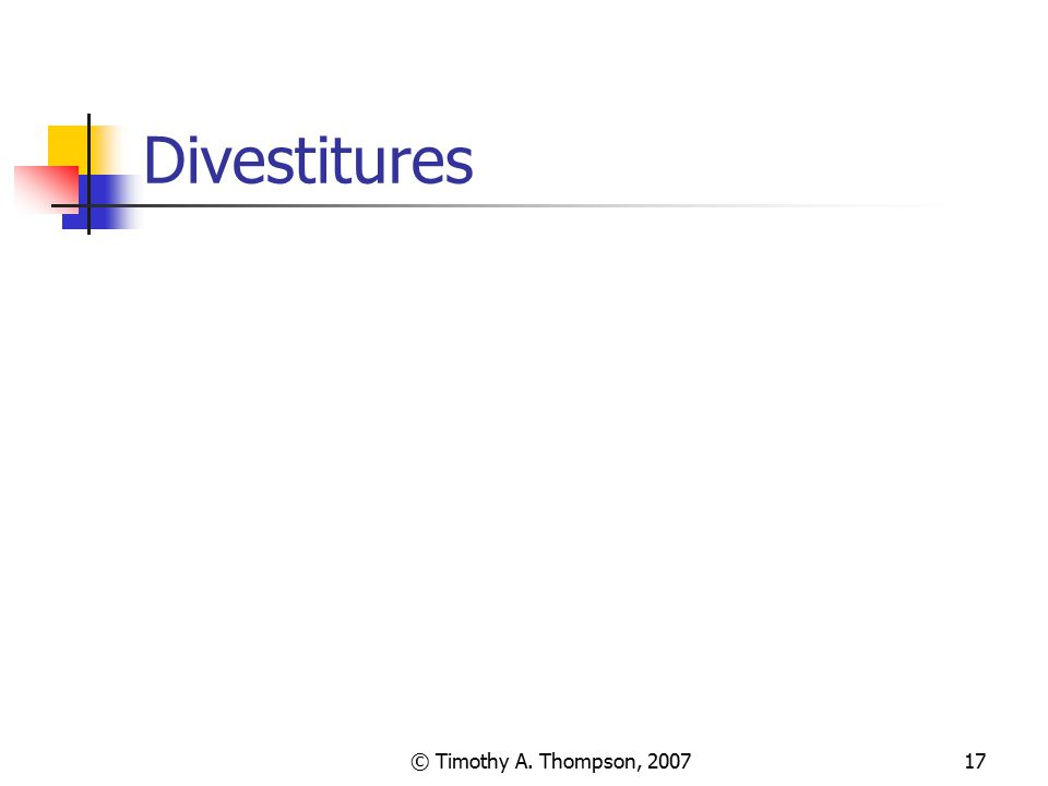© Timothy A. Thompson, 200717 Divestitures