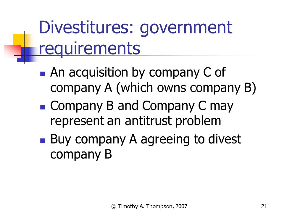 © Timothy A. Thompson, 200721 Divestitures: government requirements An acquisition by company C of company A (which owns company B) Company B and Comp