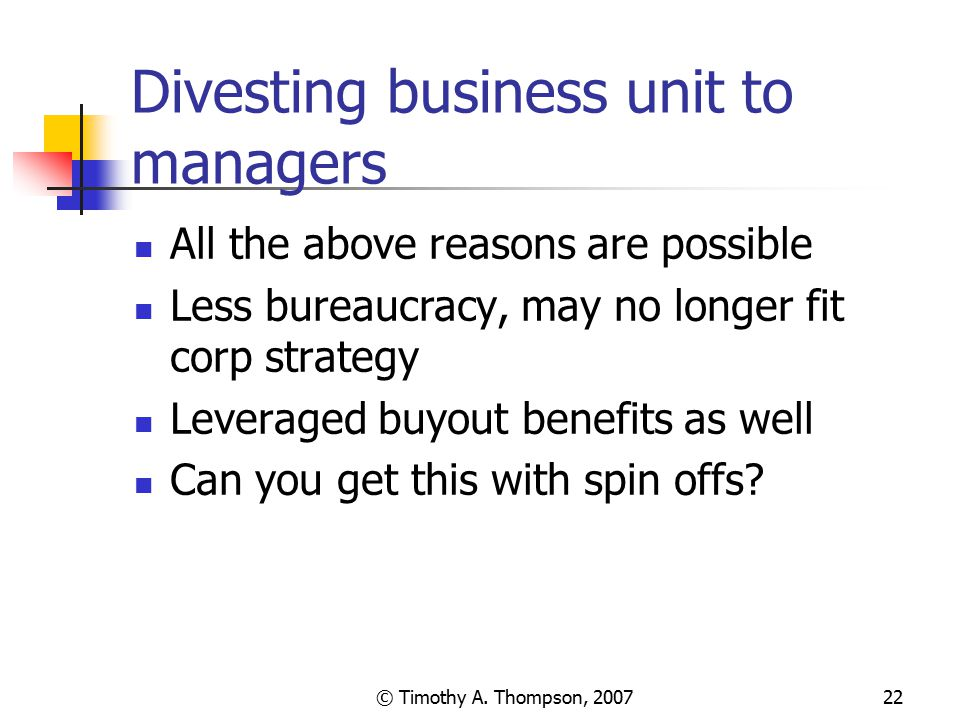 © Timothy A. Thompson, 200722 Divesting business unit to managers All the above reasons are possible Less bureaucracy, may no longer fit corp strategy