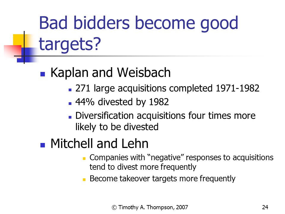 © Timothy A. Thompson, 200724 Bad bidders become good targets? Kaplan and Weisbach 271 large acquisitions completed 1971-1982 44% divested by 1982 Div