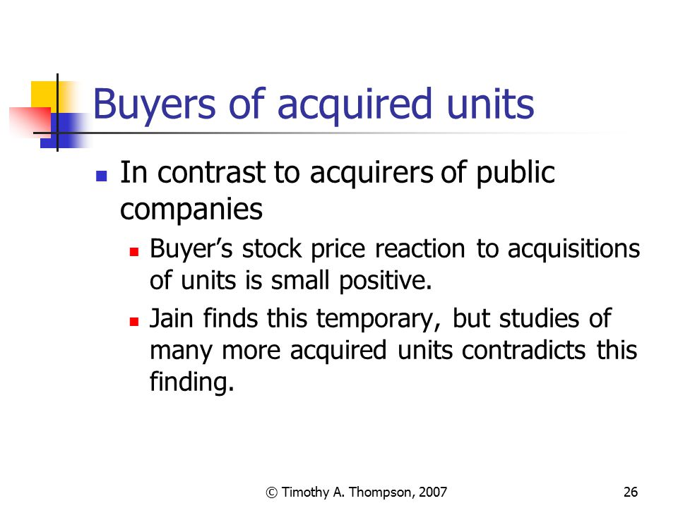 © Timothy A. Thompson, 200726 Buyers of acquired units In contrast to acquirers of public companies Buyer's stock price reaction to acquisitions of un