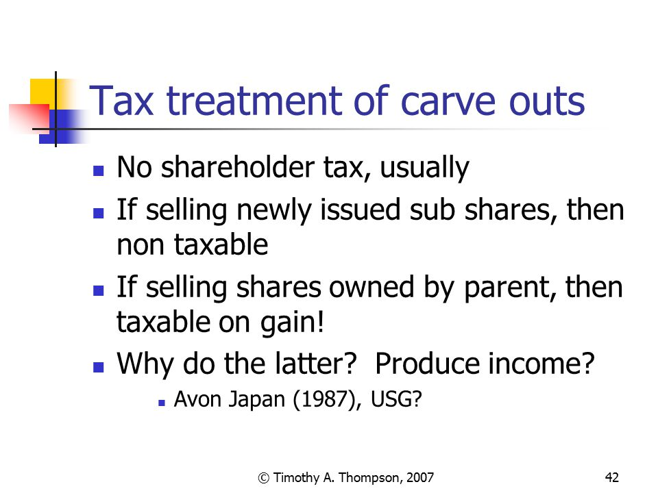 © Timothy A. Thompson, 200742 Tax treatment of carve outs No shareholder tax, usually If selling newly issued sub shares, then non taxable If selling