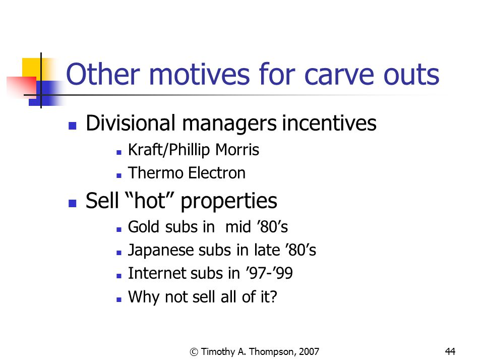 """© Timothy A. Thompson, 200744 Other motives for carve outs Divisional managers incentives Kraft/Phillip Morris Thermo Electron Sell """"hot"""" properties G"""