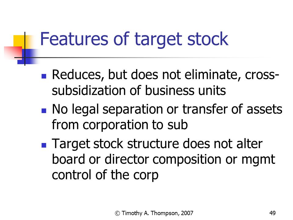 © Timothy A. Thompson, 200749 Features of target stock Reduces, but does not eliminate, cross- subsidization of business units No legal separation or