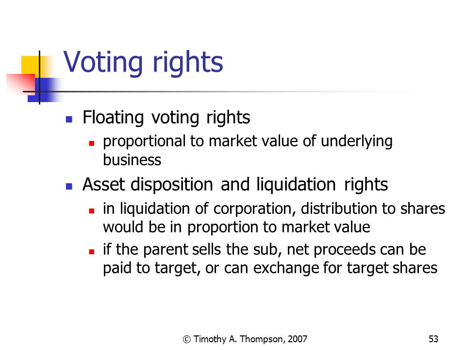 © Timothy A. Thompson, 200753 Voting rights Floating voting rights proportional to market value of underlying business Asset disposition and liquidati