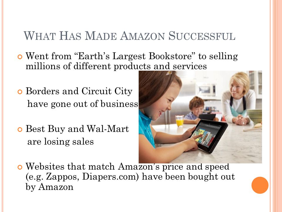 W HAT H AS M ADE A MAZON S UCCESSFUL Went from Earth's Largest Bookstore to selling millions of different products and services Borders and Circuit City have gone out of business Best Buy and Wal-Mart are losing sales Websites that match Amazon's price and speed (e.g.