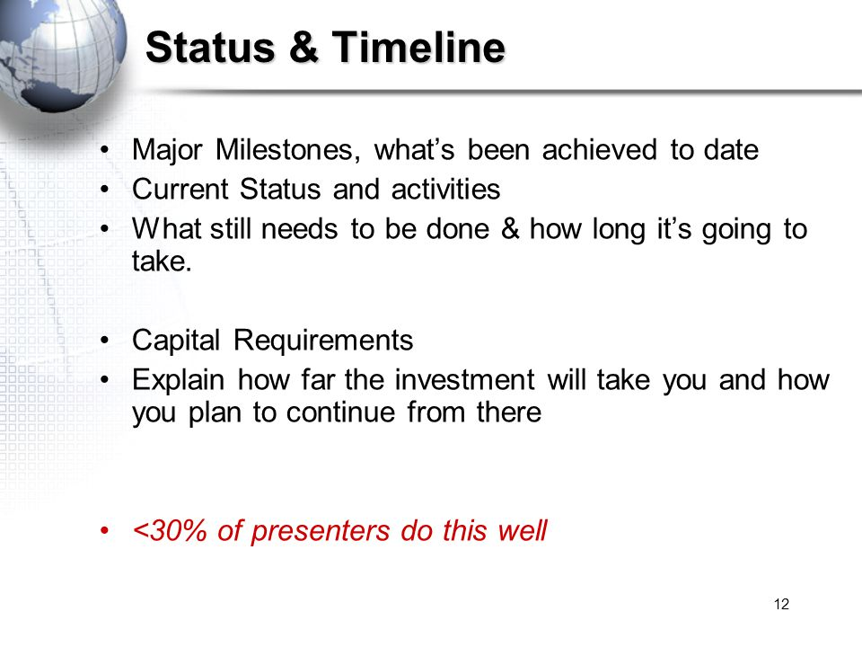 12 Status & Timeline Major Milestones, what's been achieved to date Current Status and activities What still needs to be done & how long it's going to take.
