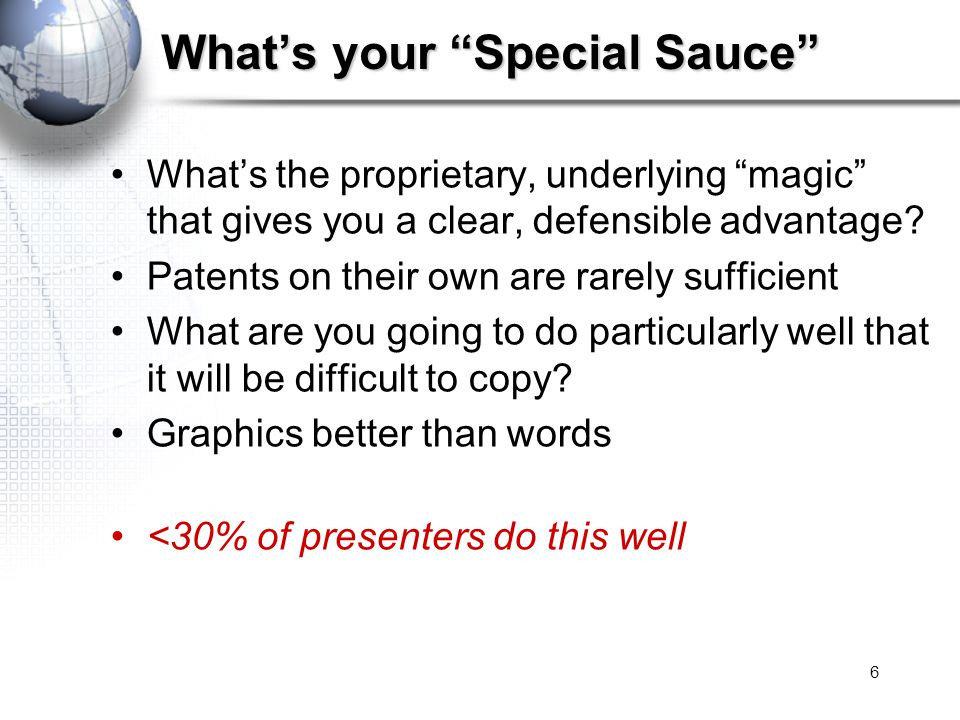 6 What's your Special Sauce What's the proprietary, underlying magic that gives you a clear, defensible advantage.