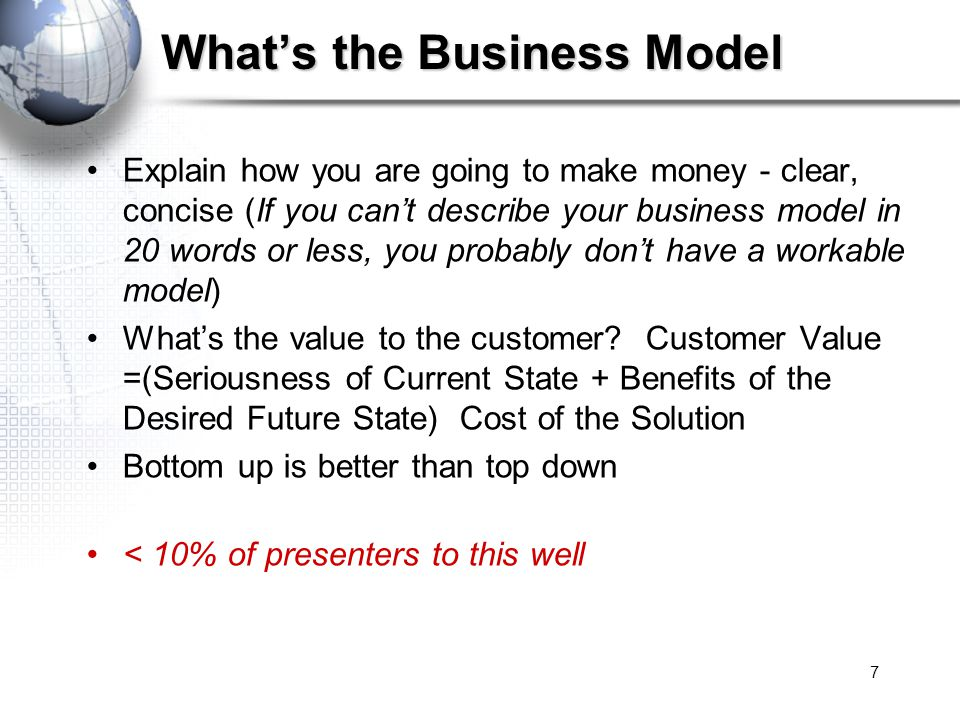 7 What's the Business Model Explain how you are going to make money - clear, concise (If you can't describe your business model in 20 words or less, you probably don't have a workable model) What's the value to the customer.