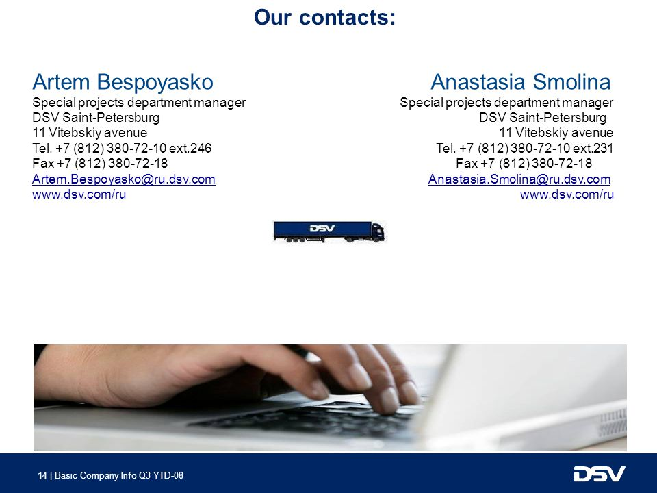 14 | Basic Company Info Q3 YTD-08 Our contacts: Artem Bespoyasko Anastasia Smolina Special projects department manager Special projects department manager DSV Saint-Petersburg DSV Saint-Petersburg 11 Vitebskiy avenue Tel.