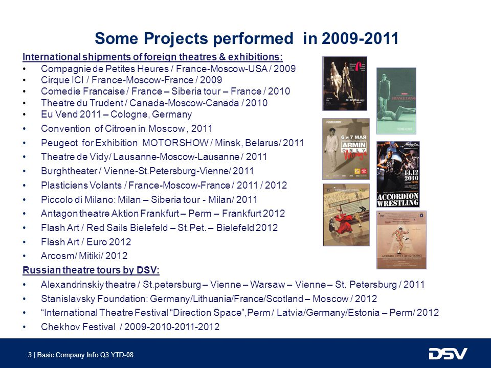 3 | Basic Company Info Q3 YTD-08 Some Projects performed in 2009-2011 International shipments of foreign theatres & exhibitions: Compagnie de Petites Heures / France-Moscow-USA / 2009 Cirque ICI / France-Moscow-France / 2009 Comedie Francaise / France – Siberia tour – France / 2010 Theatre du Trudent / Canada-Moscow-Canada / 2010 Eu Vend 2011 – Cologne, Germany Convention of Citroen in Moscow, 2011 Peugeot for Exhibition MOTORSHOW / Minsk, Belarus/ 2011 Theatre de Vidy/ Lausanne-Moscow-Lausanne / 2011 Burghtheater / Vienne-St.Petersburg-Vienne/ 2011 Plasticiens Volants / France-Moscow-France / 2011 / 2012 Piccolo di Milano: Milan – Siberia tour - Milan/ 2011 Antagon theatre Aktion Frankfurt – Perm – Frankfurt 2012 Flash Art / Red Sails Bielefeld – St.Pet.