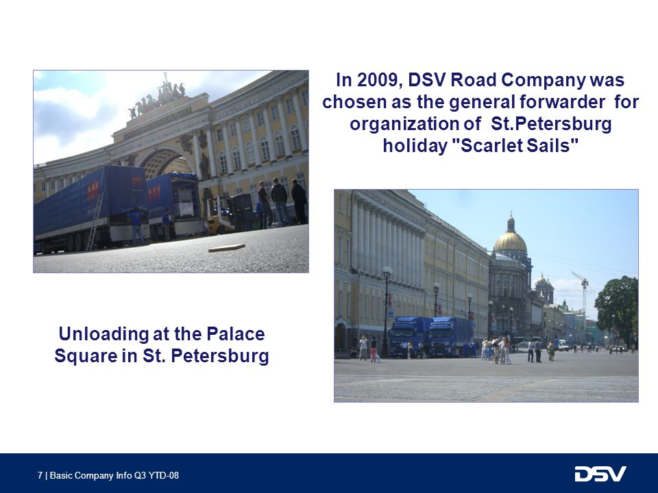 7 | Basic Company Info Q3 YTD-08 In 2009, DSV Road Company was chosen as the general forwarder for organization of St.Petersburg holiday Scarlet Sails Unloading at the Palace Square in St.