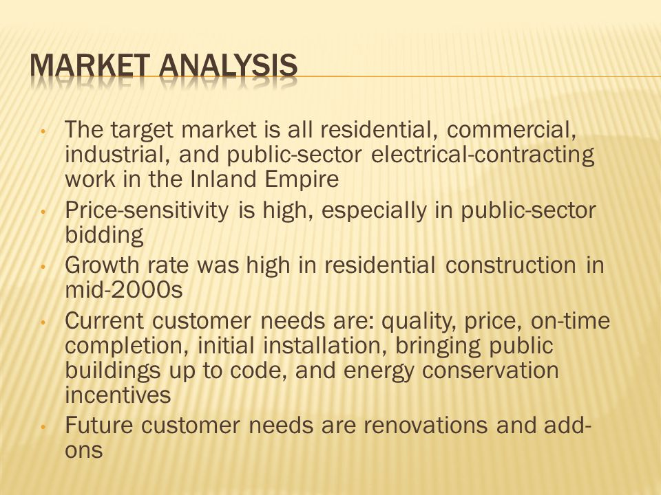 The target market is all residential, commercial, industrial, and public-sector electrical-contracting work in the Inland Empire Price-sensitivity is high, especially in public-sector bidding Growth rate was high in residential construction in mid-2000s Current customer needs are: quality, price, on-time completion, initial installation, bringing public buildings up to code, and energy conservation incentives Future customer needs are renovations and add- ons
