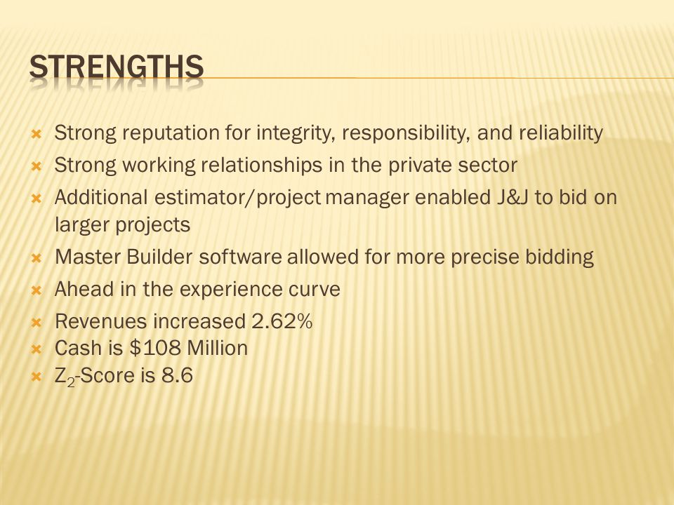  Strong reputation for integrity, responsibility, and reliability  Strong working relationships in the private sector  Additional estimator/project manager enabled J&J to bid on larger projects  Master Builder software allowed for more precise bidding  Ahead in the experience curve  Revenues increased 2.62%  Cash is $108 Million  Z 2 -Score is 8.6