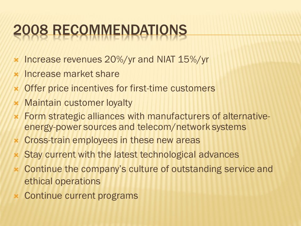  Increase revenues 20%/yr and NIAT 15%/yr  Increase market share  Offer price incentives for first-time customers  Maintain customer loyalty  Form strategic alliances with manufacturers of alternative- energy-power sources and telecom/network systems  Cross-train employees in these new areas  Stay current with the latest technological advances  Continue the company's culture of outstanding service and ethical operations  Continue current programs