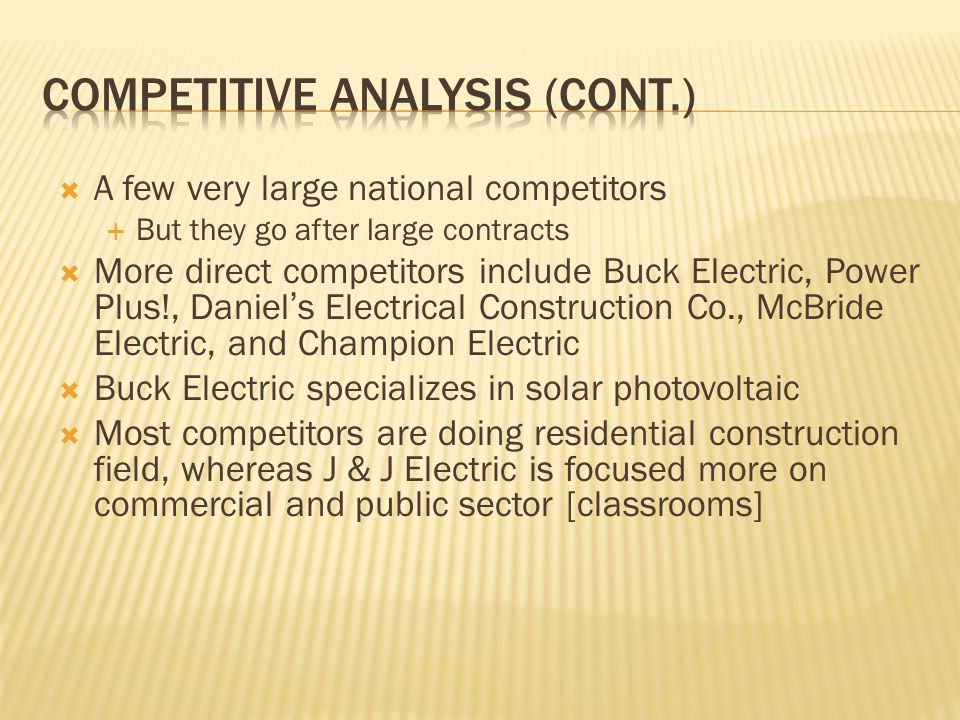  A few very large national competitors  But they go after large contracts  More direct competitors include Buck Electric, Power Plus!, Daniel's Electrical Construction Co., McBride Electric, and Champion Electric  Buck Electric specializes in solar photovoltaic  Most competitors are doing residential construction field, whereas J & J Electric is focused more on commercial and public sector [classrooms]