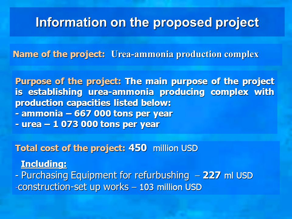 Information on the proposed project Name of the project: Urea-ammonia production complex Purpose of the project: The main purpose of the project is establishing urea-ammonia producing complex with production capacities listed below: - ammonia – 667 000 tons per year - urea – 1 073 000 tons per year Total cost of the project: 450 million USD Including: - Purchasing Equipment for refurbushing – 227 ml USD - construction-set up works – 103 million USD