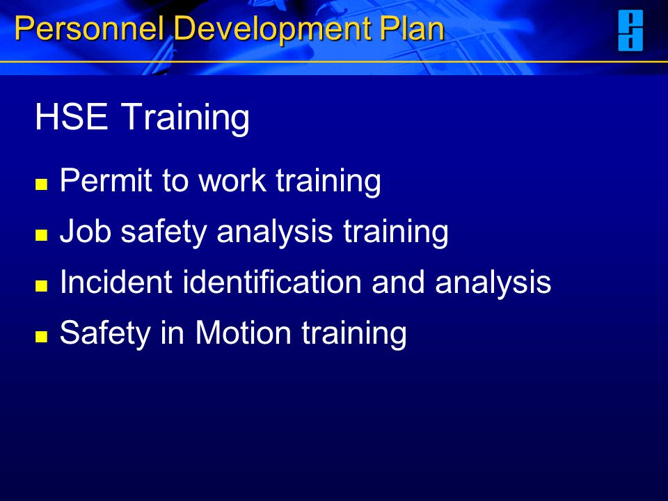 Personnel Development Plan HSE Training Permit to work training Job safety analysis training Incident identification and analysis Safety in Motion tra