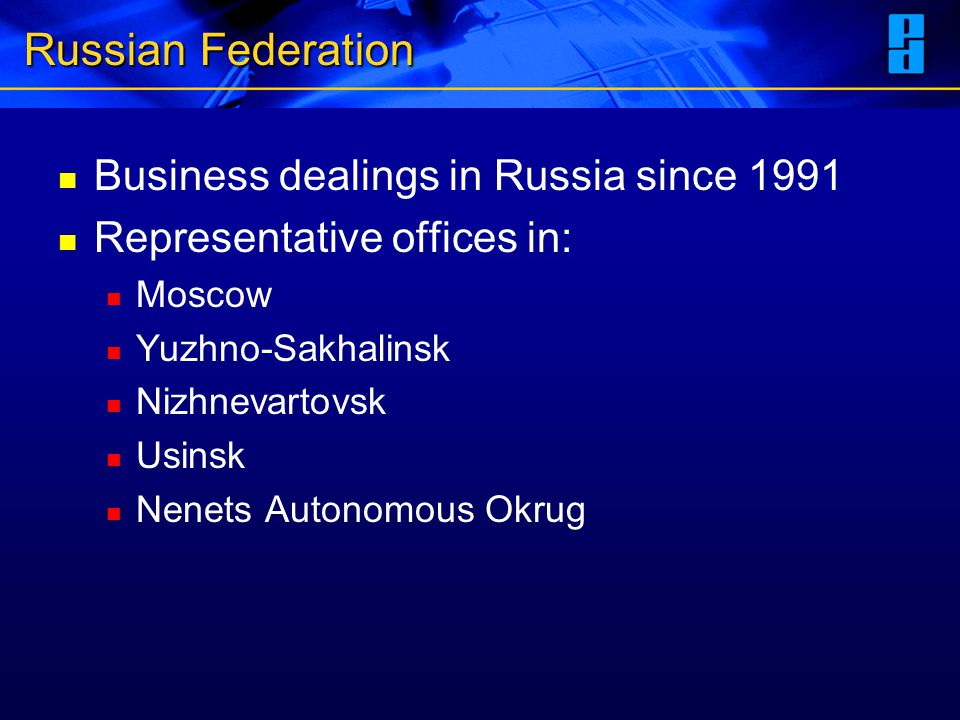 Russian Federation Business dealings in Russia since 1991 Representative offices in: Moscow Yuzhno-Sakhalinsk Nizhnevartovsk Usinsk Nenets Autonomous