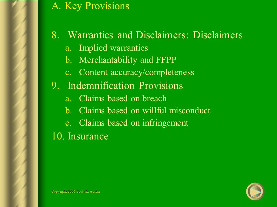 A. Key Provisions 8.Warranties and Disclaimers: Disclaimers a.Implied warranties b.Merchantability and FFPP c.Content accuracy/completeness 9.Indemnif